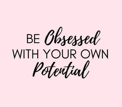 be obsessed with your own potential